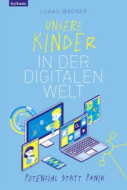 Unsere Kinder in der digitalen Welt. Potenzial statt Panik von Wagner,  Lukas