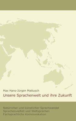 Unsere Sprachenwelt und ihre Zukunft von Mattusch,  Max Hans-Jürgen