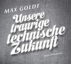 Unsere traurige technische Zukunft von Goldt,  Max