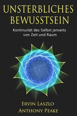 Unsterbliches Bewusstsein von Laszlo,  Ervin, Peake,  Anthony