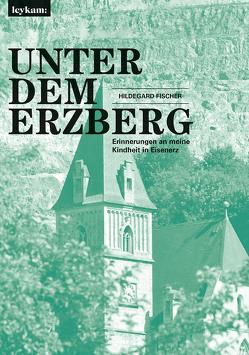 Unter dem Erzberg – Erinnerungen an meine Kindheit in Eisenerz von Fischer,  Hildegard