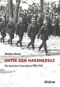 Unter dem Hakenkreuz: Die deutschen Feuerwehren 1933-1945 von Blazek,  Matthias