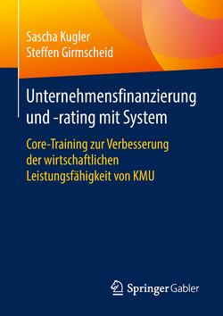 Unternehmensfinanzierung und -rating mit System von Girmscheid,  Steffen, Kugler,  Sascha