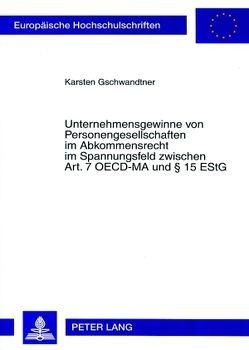 Unternehmensgewinne von Personengesellschaften im Abkommensrecht im Spannungsfeld zwischen Art. 7 OECD-MA und § 15 EStG von Gschwandtner,  Karsten