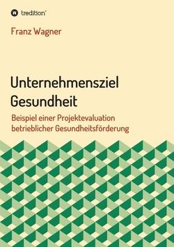 Unternehmensziel Gesundheit von Wagner,  Franz