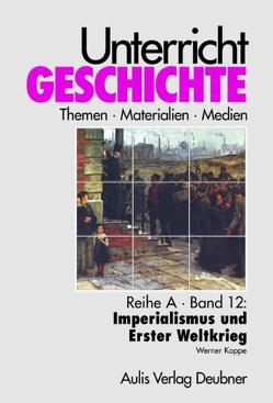Unterricht Geschichte / Reihe A, Band 12: Imperialismus und Erster Weltkrieg von Kirchhoff,  Hans G, Koppe,  Werner, Zettler,  Alfons