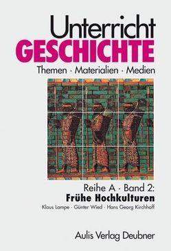 Unterricht Geschichte / Reihe A, Band 2: Frühe Hochkulturen von Kirchhoff,  Hans Georg, Lampe,  Klaus, Wied,  Günter, Zettler,  Alfons