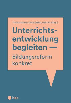 Unterrichtsentwicklung begleiten – Bildungsreform konkret von Balmer,  Thomas, Gfeller,  Silvia, Hirt,  Ueli