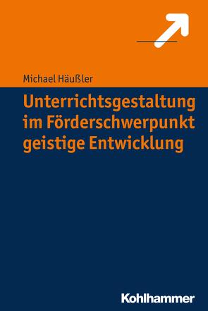 Unterrichtsgestaltung im Förderschwerpunkt geistige Entwicklung von Häußler,  Michael