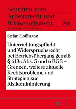 Unterrichtungspflicht und Widerspruchsrecht bei Betriebsübergang gemäß § 613a Abs. 5 und 6 BGB – Grenzen, weitere aktuelle Rechtsprobleme und Strategien zur Risikominimierung von Hoffmann,  Stefan