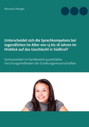 Unterscheidet sich die Sprachkompetenz bei Jugendlichen im Alter von 13 bis 16 Jahren im Hinblick auf das Geschlecht in Südtirol? von Aberger,  Manuela