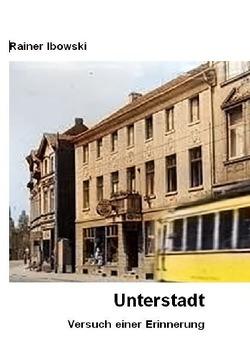 Unterstadt — Versuch einer Erinnerung von Ibowski,  Rainer