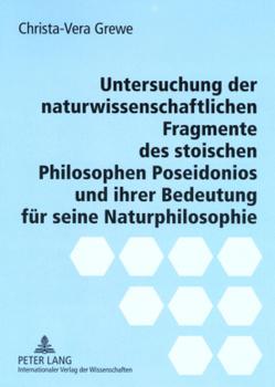 Untersuchung der naturwissenschaftlichen Fragmente des stoischen Philosophen Poseidonios und ihrer Bedeutung für seine Naturphilosophie von Grewe,  Christa-Vera