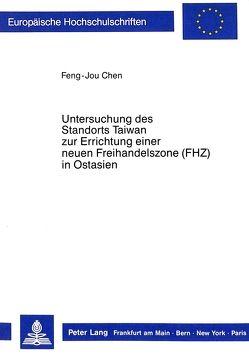 Untersuchung des Standorts Taiwan zur Errichtung einer neuen Freihandelszone (FHZ) in Ostasien von Chen,  Feng-Jou
