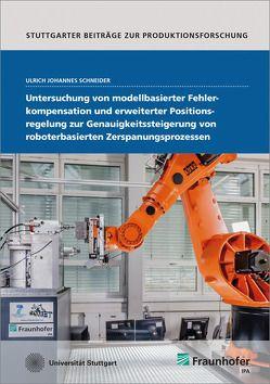 Untersuchung von modellbasierter Fehlerkompensation und erweiterter Positionsregelung zur Genauigkeitssteigerung von roboterbasierten Zerspanungsprozessen. von Schneider,  Ulrich Johannes