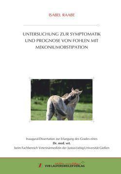 UNTERSUCHUNG ZUR SYMPTOMATIK UND PROGNOSE VON FOHLEN MIT ME-KONIUMOBSTIPATION von Raabe,  Isabel