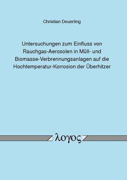 Untersuchungen zum Einfluss von Rauchgas-Aerosolen in Müll- und Biomasse-Verbrennungsanlagen auf die Hochtemperatur-Korrosion der Überhitzer von Deuerling,  Christian