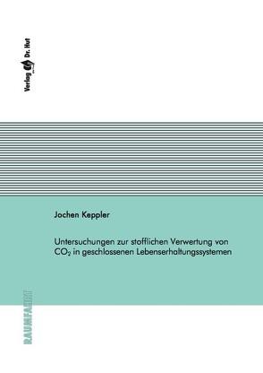 Untersuchungen zur stofflichen Verwertung von CO2 in geschlossenen Lebenserhaltungssystemen von Keppler,  Jochen