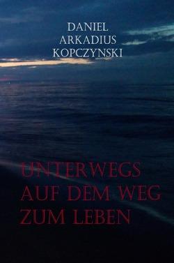 Unterwegs auf dem Weg zum Leben von Kopczynski,  Daniel Arkadius