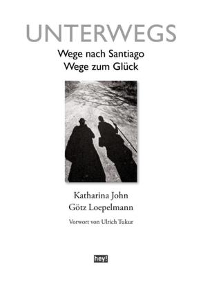 Unterwegs. Wege nach Santiago, Wege zum Glück von John,  Katharina, Loepelmann,  Götz