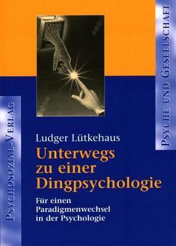 Unterwegs zu einer Dingpsychologie von Lütkehaus,  Ludger
