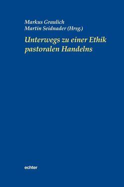 Unterwegs zu einer Ethik pastoralen Handelns von Graulich,  Markus, Seidnader,  Martin