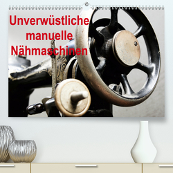 Unverwüstliche manuelle Nähmaschinen (Premium, hochwertiger DIN A2 Wandkalender 2021, Kunstdruck in Hochglanz) von Kimmig,  Angelika