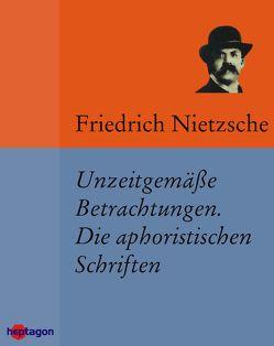Unzeitgemäße Betrachtungen. Die aphoristischen Schriften von Nietzsche,  Friedrich