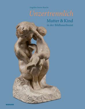 Unzertrennlich. Mutter und Kind in der Bildhauerkunst von Storm-Rusche,  Angelika