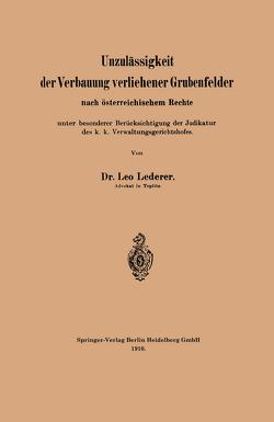 Unzulässigkeit der Verbauung verliehener Grubenfelder nach österreichischem Rechte unter besonderer Berücksichtigung der Judikatur des k. k. Verwaltungsgerichtshofes von Lederer,  Leo