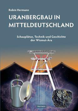 Uranbergbau in Mitteldeutschland von Hermann,  Robin