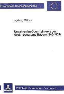 Urwahlen im Oberrheinkreis des Grossherzogtums Baden (1846-1863) von Wittmer,  Ingeborg