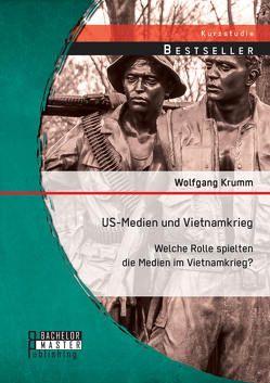 US-Medien und Vietnamkrieg: Welche Rolle spielten die Medien im Vietnamkrieg? von Krumm,  Wolfgang