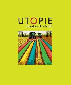 Utopie Landwirtschaft von Angerer,  Birgit, Böhm,  Max, Borgmann,  Jan, Jauernig,  Birgit, Kilian,  Ruth, Popp,  Bertram