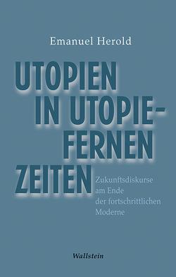 Utopien in utopiefernen Zeiten von Herold,  Emanuel