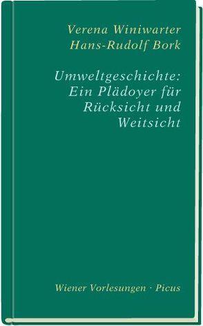 Uweltgeschichte: Ein Plädoyer für Rücksicht und Weitsicht von Bork,  Hans-Rudolf, Winiwarter,  Verena