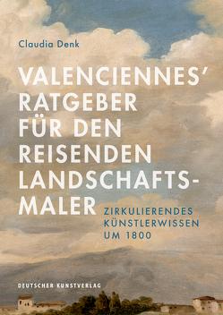 Valenciennes' Ratgeber für den reisenden Landschaftsmaler von Denk,  Claudia