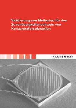 Validierung von Methoden für den Zuverlässigkeitsnachweis von Konzentratorsolarzellen von Eltermann,  Fabian