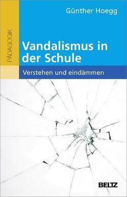 Vandalismus in der Schule – verstehen und eindämmen von Hoegg,  Günther