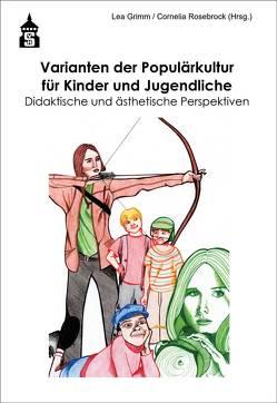 Varianten der Populärkultur für Kinder und Jugendliche von Grimm,  Lea, Rosebrock,  Cornelia
