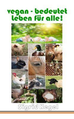 vegan – bedeutet Leben für alle! von Kegel, Sigrid