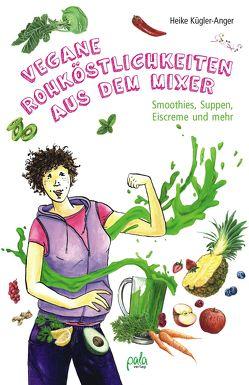 Vegane Rohköstlichkeiten aus dem Mixer von Kügler-Anger,  Heike, Peter,  Kirsten Maria