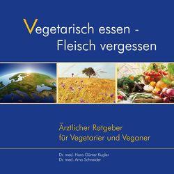 Vegetarisch essen – Fleisch vergessen von Kugler,  Dr. med. Hans-Günter, Schneider,  Dr. med. Arno