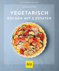 Vegetarisch kochen mit 5 Zutaten von Kittler,  Martina