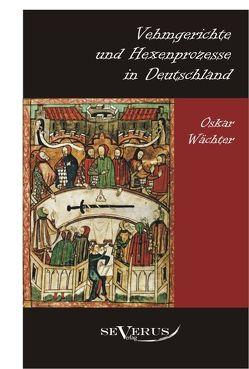 Vehmgerichte und Hexenprozesse in Deutschland von Wächter,  Oskar