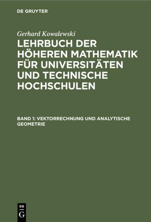 Gerhard Kowalewski: Lehrbuch der höheren Mathematik für Universitäten… / Vektorrechnung und analytische Geometrie von Kowalewski,  Gerhard