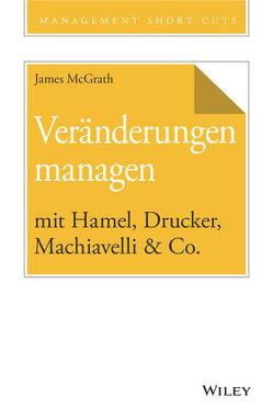 Veränderungen managen mit Hamel, Drucker, Machiavelli & Co. von McGrath,  James, Schieberle,  Andreas
