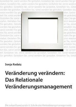 Veränderung verändern: Das Relationale Veränderungsmanagement von Radatz,  Sonja