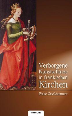 Verborgene Kunstschätze in fränkischen Kirchen von Grießhammer,  Birke