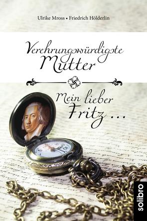 Verehrungswürdigste Mutter – Mein lieber Fritz … von Hölderlin,  Friedrich, Mross,  Ulrike
